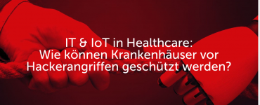 IT & IoT in Healthcare: Wie können Krankenhäuser vor Hackerangriffen geschützt werden?
