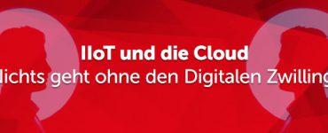 IIoT und die Cloud – Nichts geht ohne den Digitalen Zwilling!